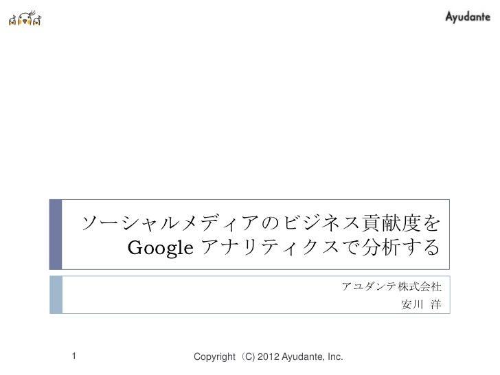 ソーシャルメディアのビジネス貢献度を      Google アナリティクスで分析する                                         アユダンテ株式会社                             ...