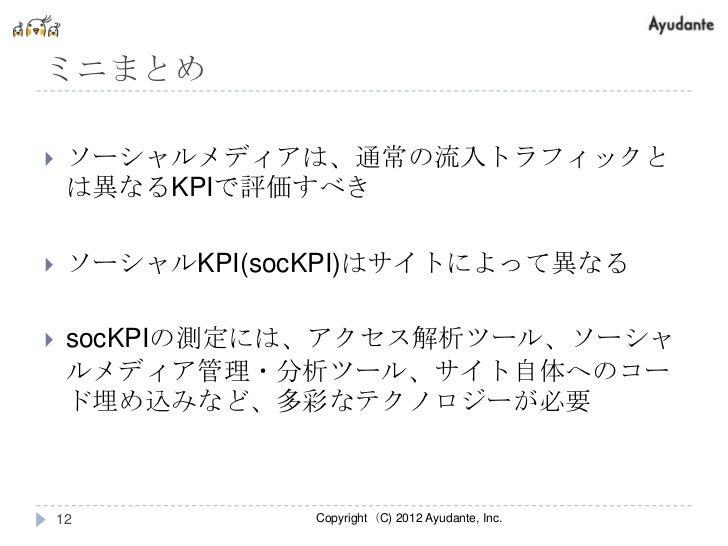 ミニまとめ    ソーシャルメディアは、通常の流入トラフィックと     は異なるKPIで評価すべき    ソーシャルKPI(socKPI)はサイトによって異なる    socKPIの測定には、アクセス解析ツール、ソーシャ     ルメデ...