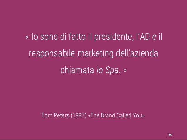 24 « Io sono di fatto il presidente, l'AD e il responsabile marketing dell'azienda chiamata Io Spa. » Tom Peters (1997) «T...