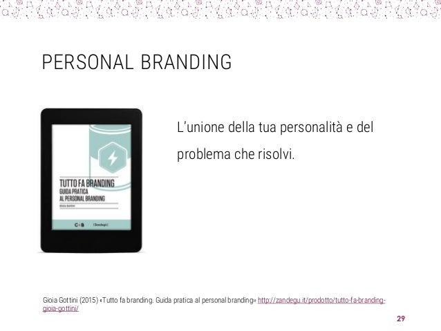 PERSONAL BRANDING L'unione della tua personalità e del problema che risolvi. 29 Gioia Gottini (2015) «Tutto fa branding. G...