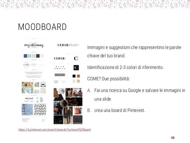MOODBOARD Immagini e suggestioni che rappresentino le parole chiave del tuo brand. Identificazione di 2-3 colori di riferi...