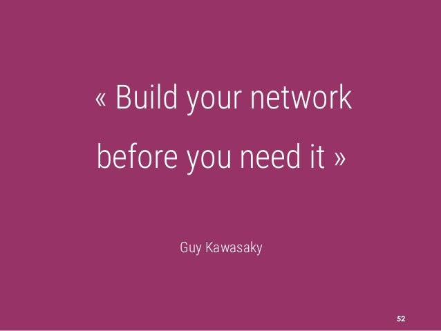 52 « Build your network before you need it » Guy Kawasaky