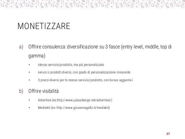 MONETIZZARE a) Offrire consulenza: diversificazione su 3 fasce (entry level, middle, top di gamma) • stesso servizio/prodo...