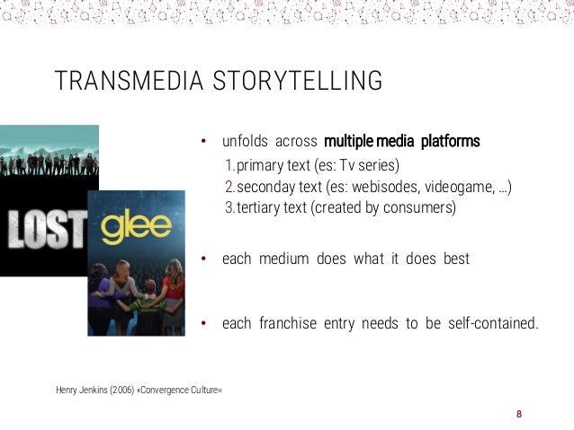 TRANSMEDIA STORYTELLING • unfolds across multiple media platforms 1.primary text (es: Tv series) 2.seconday text (es: webi...