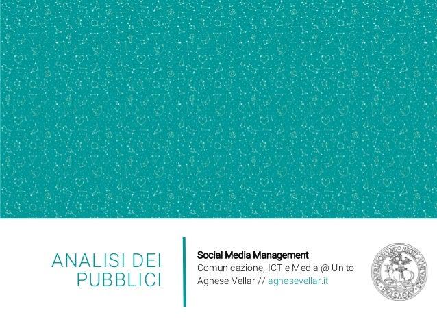 ANALISI DEI PUBBLICI Social Media Management Comunicazione, ICT e Media @ Unito Agnese Vellar // agnesevellar.it