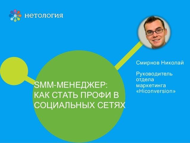 SMM-МЕНЕДЖЕР: КАК СТАТЬ ПРОФИ В СОЦИАЛЬНЫХ СЕТЯХ Смирнов Николай Руководитель отдела маркетинга «Hiconversion»