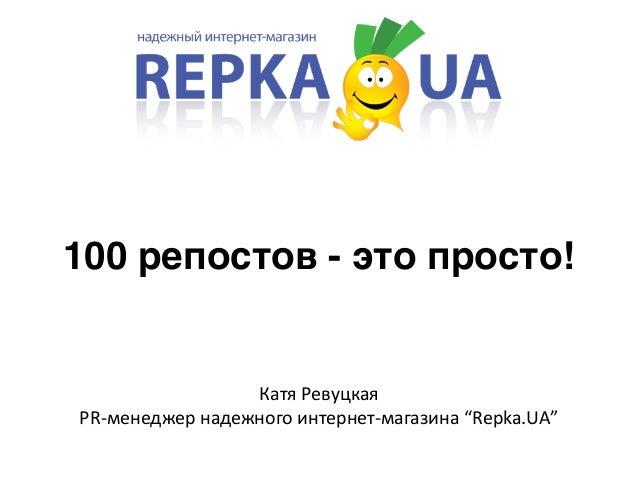"""100 репостов - это просто!  Катя  Ревуцкая  PR-‐менеджер  надежного  интернет-‐магазина  """"Repka.UA"""""""