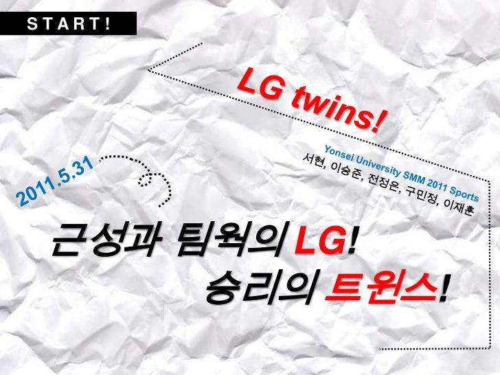 S T A R T !<br />Yonsei University SMM 2011 Sports  <br />서현, 이승준, 전정은, 구민정, 이재훈<br />LG twins!<br />2011.5.31<br />근성과 팀웍...