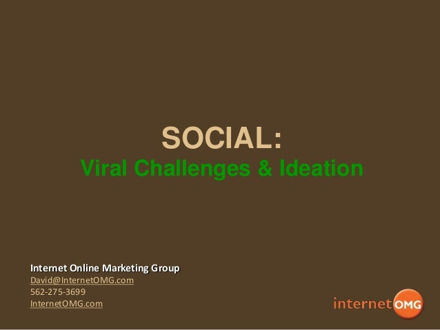 SOCIAL: Viral Challenges & Ideation  Internet Online Marketing Group David@InternetOMG.com 562-275-3699 InternetOMG.com