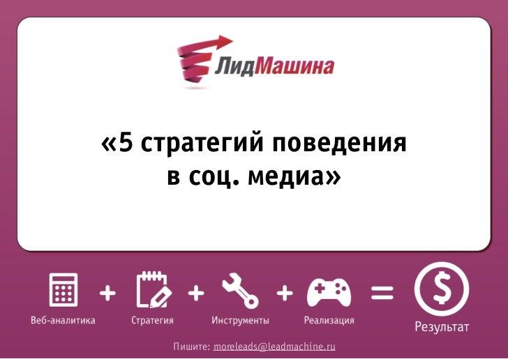 «5 стратегий поведения     в соц. медиа»     Пишите: moreleads@leadmachine.ru