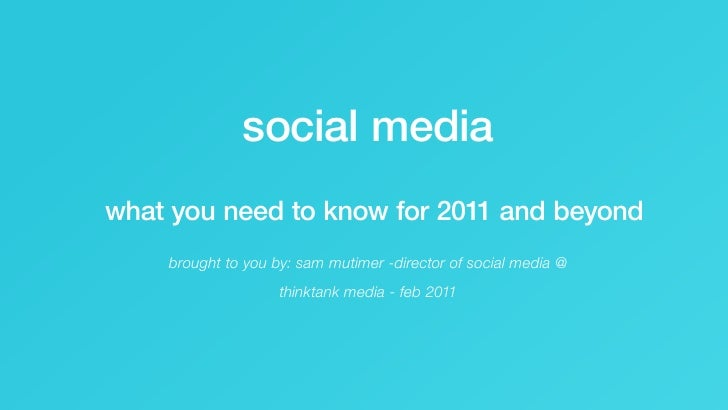 social media         what you need to know for 2011 and beyond                    brought to you by: sam mutimer -director...