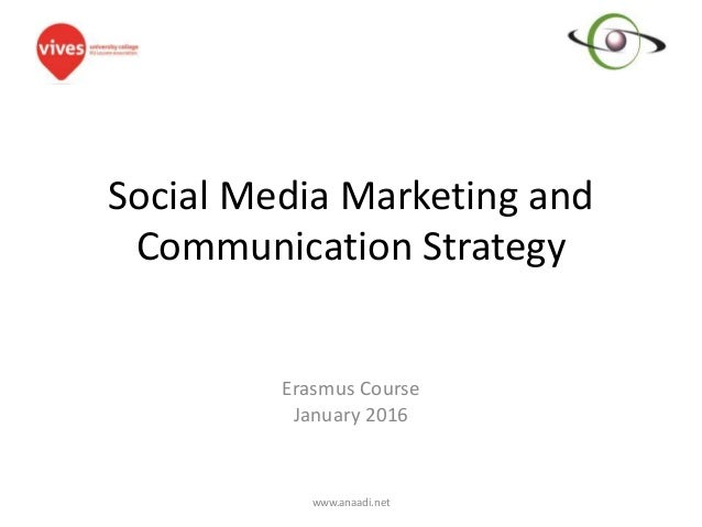 Social Media Marketing and Communication Strategy Erasmus Course January 2016 www.anaadi.net