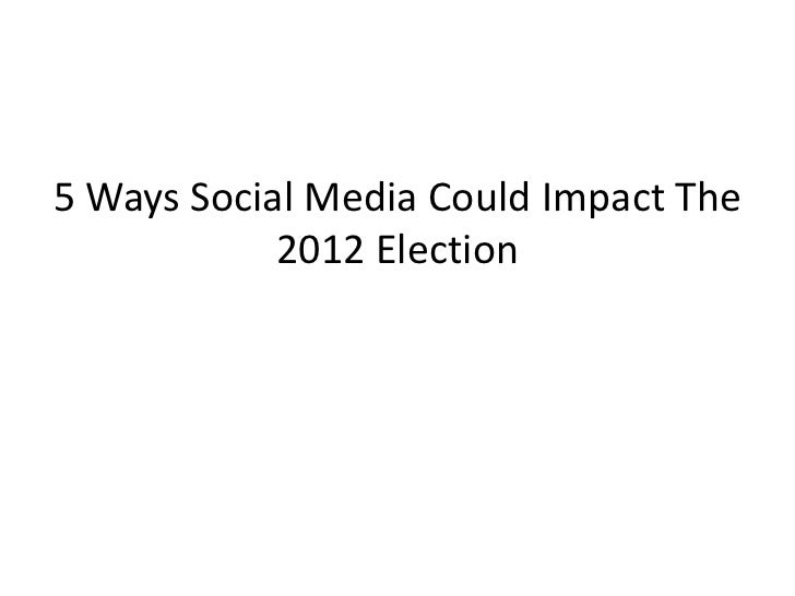 5 Ways Social Media Could Impact The            2012 Election