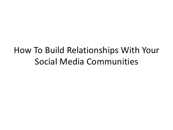 How To Build Relationships With Your    Social Media Communities