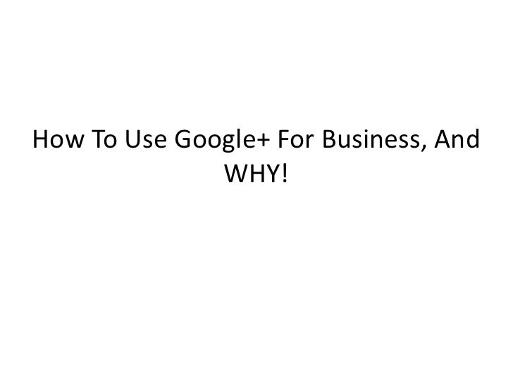 How To Use Google+ For Business, And              WHY!