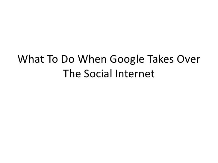 What To Do When Google Takes Over        The Social Internet