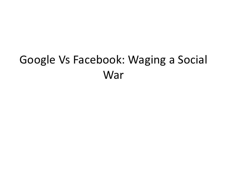 Google Vs Facebook: Waging a Social               War