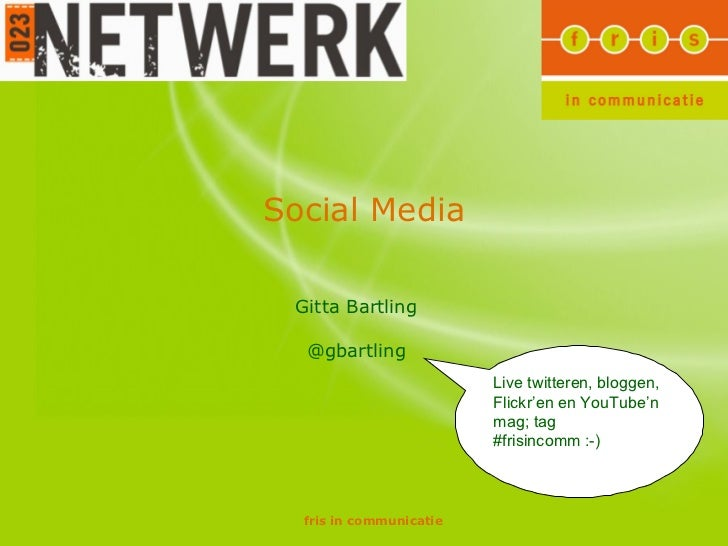 Social Media Gitta Bartling @gbartling Live twitteren, bloggen, Flickr'en en YouTube'n mag; tag #frisincomm :-)