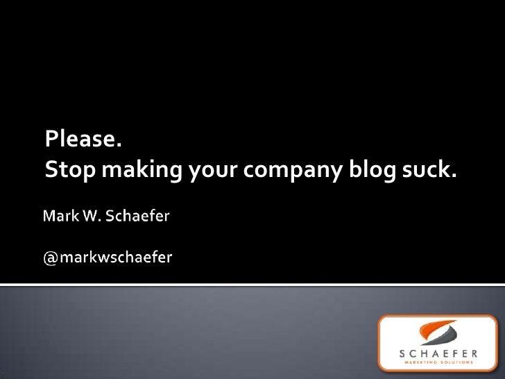 Mark W. Schaefer@markwschaefer<br />Please.  Stop making your company blog suck.<br />