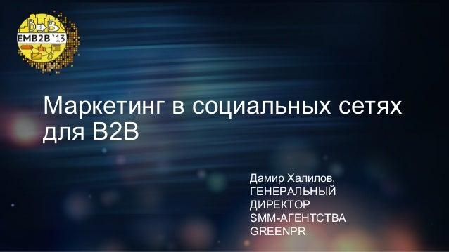 Маркетинг в социальных сетях для B2B Дамир Халилов, ГЕНЕРАЛЬНЫЙ ДИРЕКТОР SMM-АГЕНТСТВА GREENPR