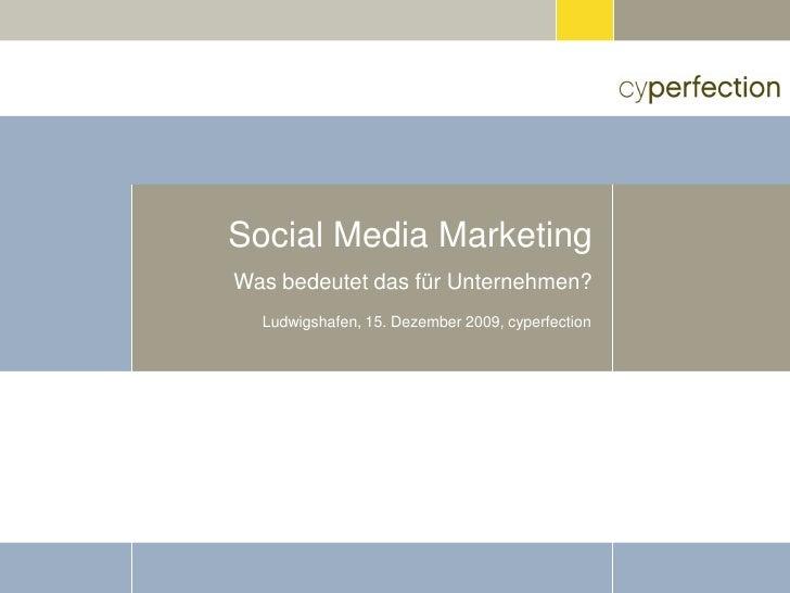 Social Media Marketing Was bedeutet das für Unternehmen?   Ludwigshafen, 15. Dezember 2009, cyperfection