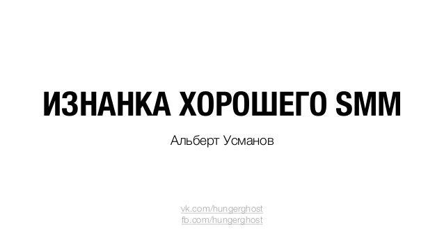 ИЗНАНКА ХОРОШЕГО SMM Альберт Усманов      vk.com/hungerghost fb.com/hungerghost