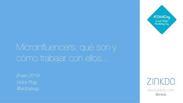 www.zinkdo.com @zinkdo Microinfluencers: qué son y cómo trabajar con ellos... Enero 2019 Víctor Puig @victorpuig