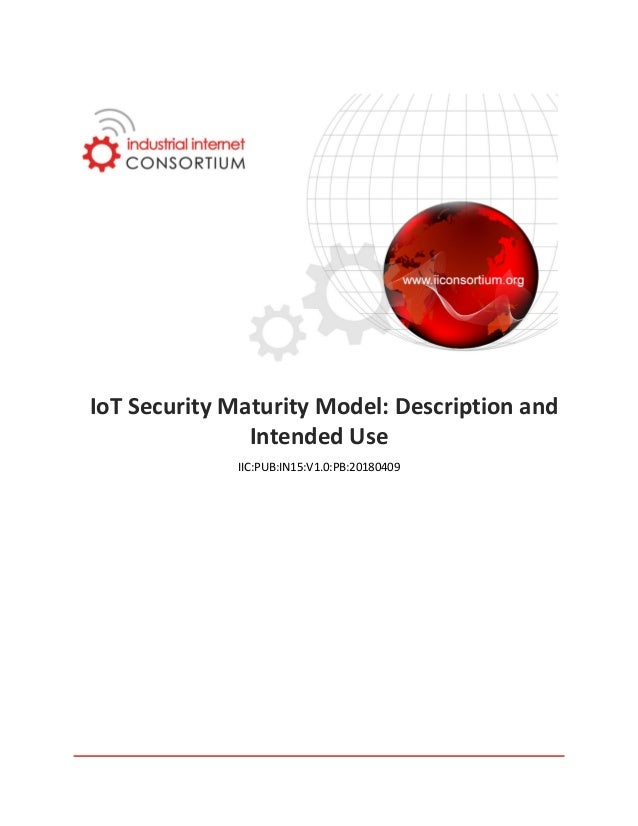 IoT Security Maturity Model: Description and Intended Use IIC:PUB:IN15:V1.0:PB:20180409