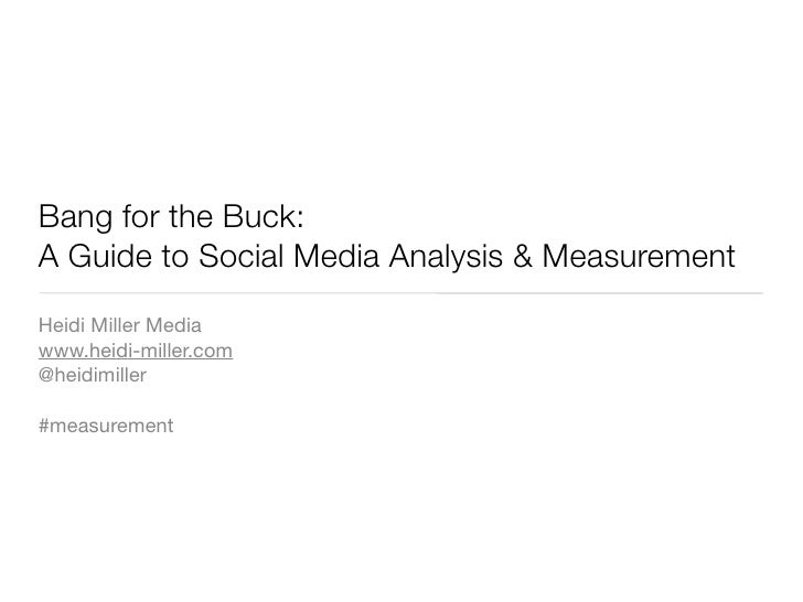 Bang for the Buck: A Guide to Social Media Analysis & Measurement Heidi Miller Media www.heidi-miller.com @heidimiller  #m...