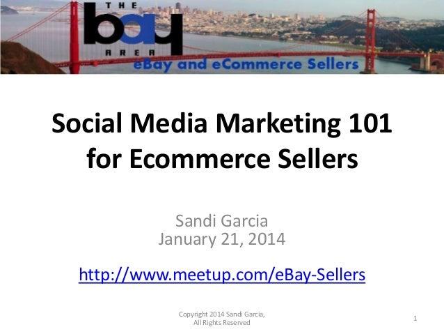 Social Media Marketing 101 for Ecommerce Sellers Sandi Garcia January 21, 2014 http://www.meetup.com/eBay-Sellers Copyrigh...