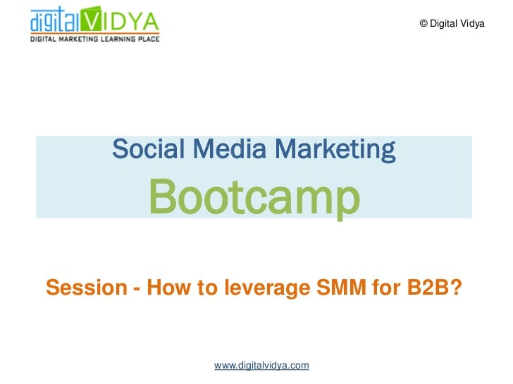© Digital Vidya           Social Media Marketing          Bootcamp Session - How to leverage SMM for B2B?                 ...