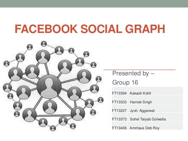 FACEBOOK SOCIAL GRAPH             Presented by –             Group 16             FT13394 Aakash Kohli             FT13333...