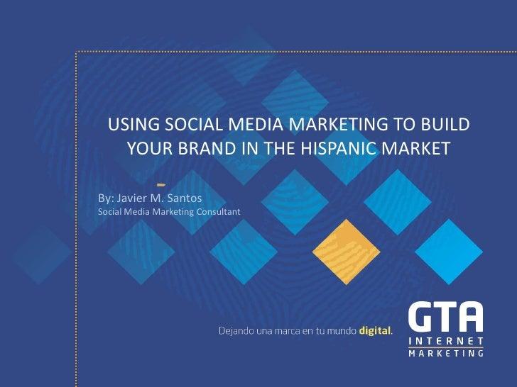 USING SOCIAL MEDIA MARKETING TO BUILD    YOUR BRAND IN THE HISPANIC MARKETBy: Javier M. SantosSocial Media Marketing Consu...