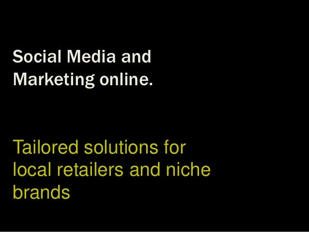 Social Media andMarketing online.Tailored solutions forlocal retailers and nichebrands
