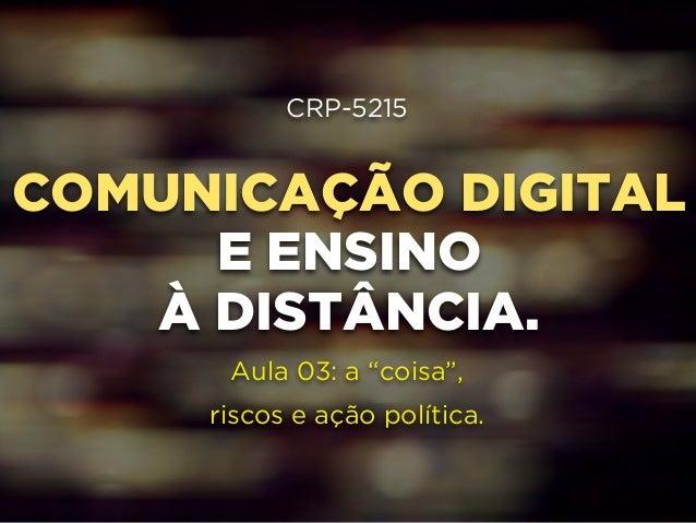 """CRP-5215  !  COMUNICAÇÃO DIGITAL  !  E ENSINO  !  À DISTÂNCIA.  !  !  Aula 03: a """"coisa"""",  riscos e ação política."""