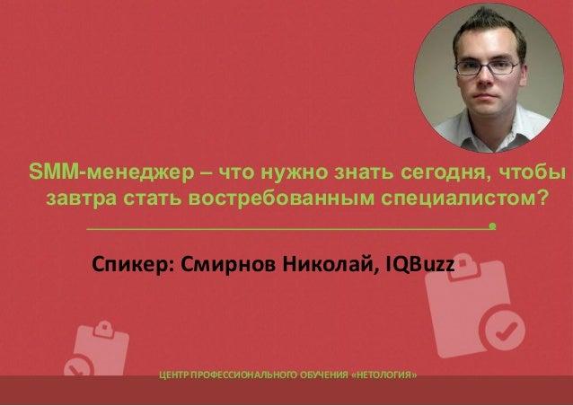 SMM-менеджер – что нужно знать сегодня, чтобы завтра стать востребованным специалистом?  Спикер: Смирнов Николай, IQBuzz  ...