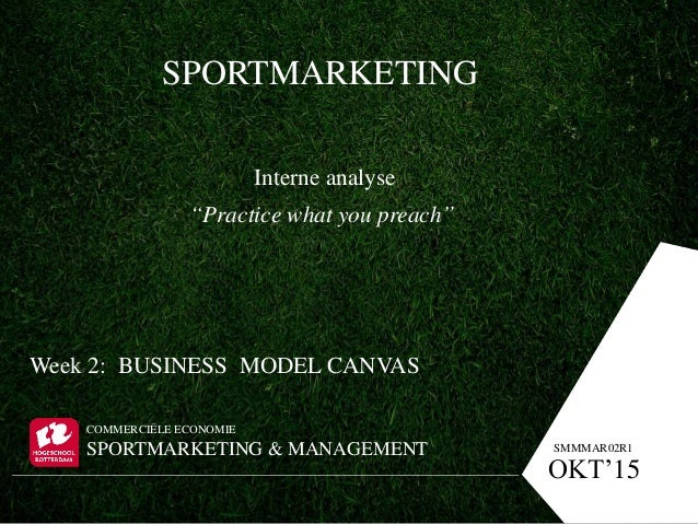 "SPORTMARKETING Interne analyse ""Practice what you preach"" Week 2: BUSINESS MODEL CANVAS COMMERCIËLE ECONOMIE SPORTMARKETIN..."