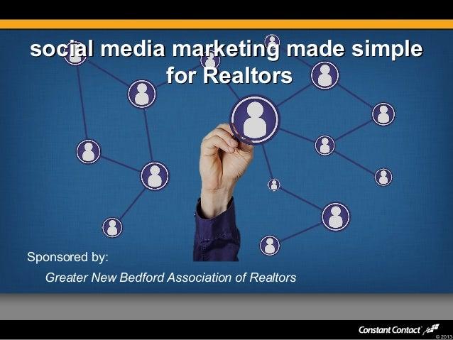 social media marketing made simple for Realtors  Sponsored by: Greater New Bedford Association of Realtors  © 2013