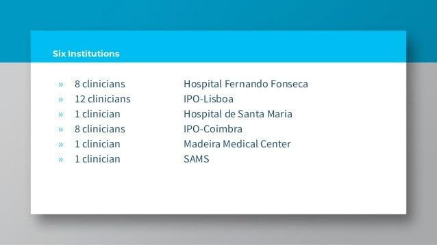 Six Institutions » 8 clinicians Hospital Fernando Fonseca » 12 clinicians IPO-Lisboa » 1 clinician Hospital de Santa Maria...