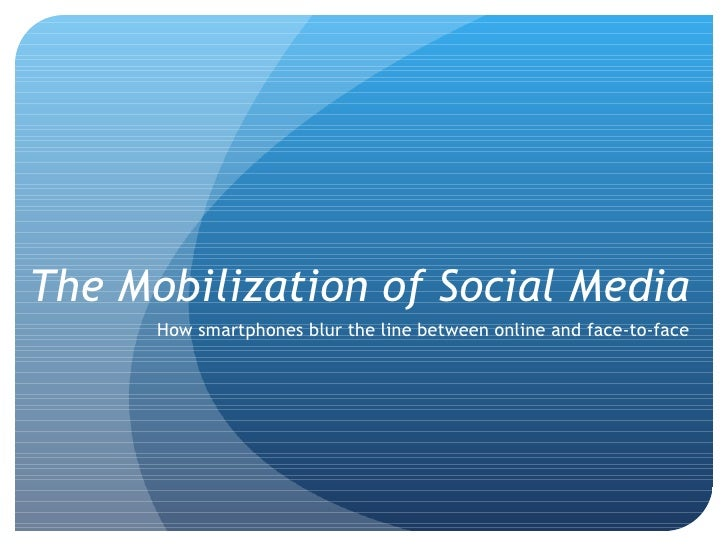 The Mobilization of Social Media How smartphones blur the line between online and face-to-face