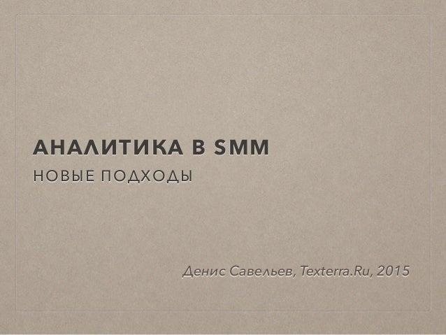 АНАЛИТИКА В SMM НОВЫЕ ПОДХОДЫ Денис Савельев, Texterra.Ru, 2015