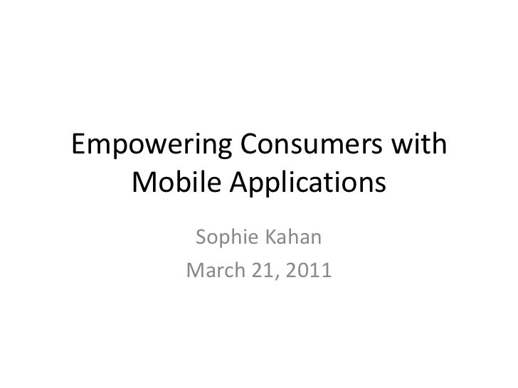 Empowering Consumers with Mobile Applications<br />Sophie Kahan<br />March 21, 2011<br />