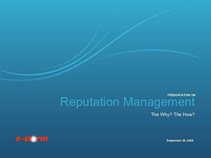 Reputation Management The Why? The How? September 29, 2008 PRESENTATION ON