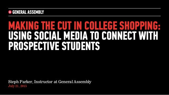 MAKING THE CUT IN COLLEGE SHOPPING: USING SOCIAL MEDIA TO CONNECT WITH PROSPECTIVE STUDENTS Steph Parker, Instructor at Ge...