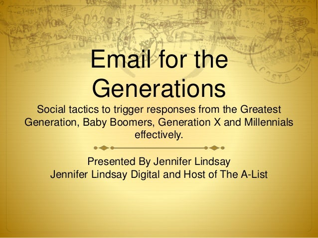 Email for the Generations Social tactics to trigger responses from the Greatest Generation, Baby Boomers, Generation X and...