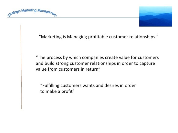 "Strategic Marketing Management "" Marketing is Managing profitable customer relationships."" "" Fulfilling customers wants an..."