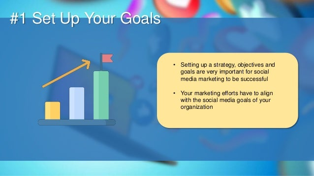 O #1 Set Up Your Goals • Setting up a strategy, objectives and goals are very important for social media marketing to be s...