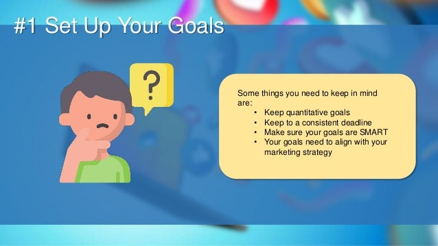 O #1 Set Up Your Goals Some things you need to keep in mind are: • Keep quantitative goals • Keep to a consistent deadline...