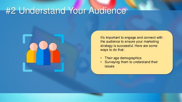 O #2 Understand Your Audience It's important to engage and connect with the audience to ensure your marketing strategy is ...