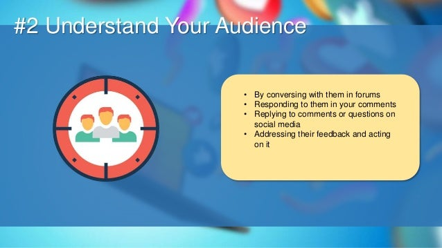 O #2 Understand Your Audience • By conversing with them in forums • Responding to them in your comments • Replying to comm...